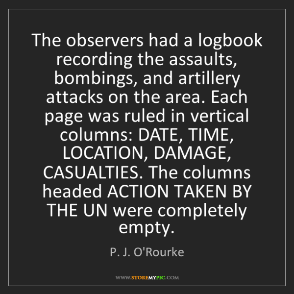 P. J. O'Rourke: The observers had a logbook recording the assaults, bombings,...