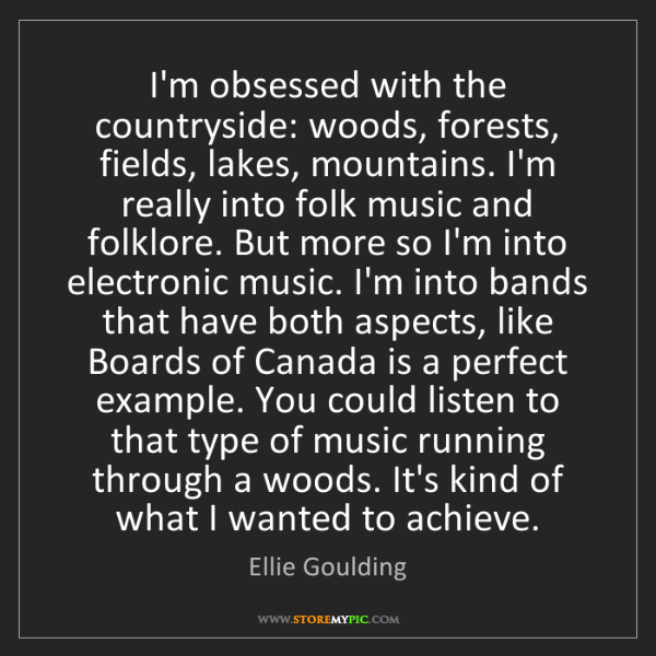 Ellie Goulding: I'm obsessed with the countryside: woods, forests, fields,...
