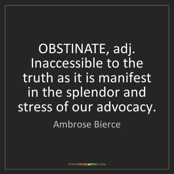 Ambrose Bierce: OBSTINATE, adj. Inaccessible to the truth as it is manifest...