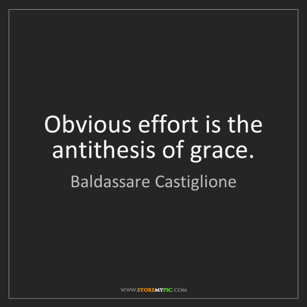 Baldassare Castiglione: Obvious effort is the antithesis of grace.