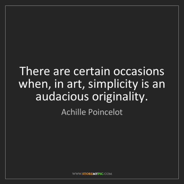 Achille Poincelot: There are certain occasions when, in art, simplicity...