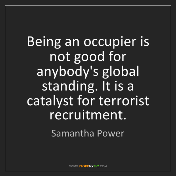 Samantha Power: Being an occupier is not good for anybody's global standing....