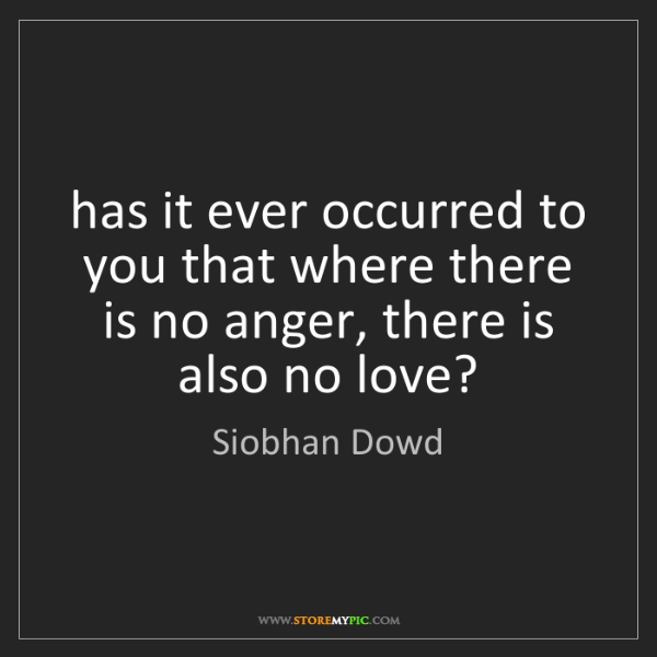 Siobhan Dowd: has it ever occurred to you that where there is no anger,...