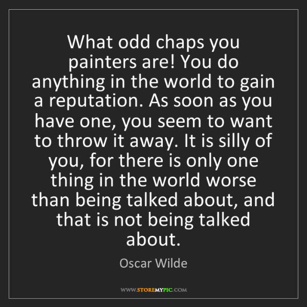 Oscar Wilde: What odd chaps you painters are! You do anything in the...