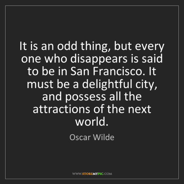 Oscar Wilde: It is an odd thing, but every one who disappears is said...
