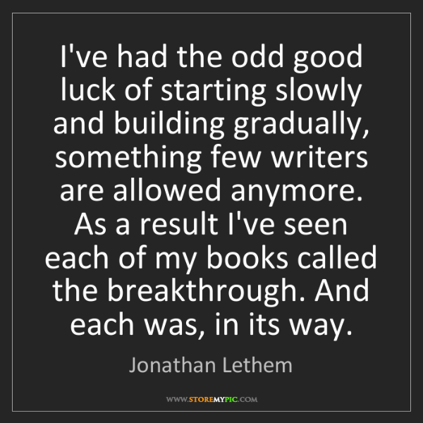 Jonathan Lethem: I've had the odd good luck of starting slowly and building...