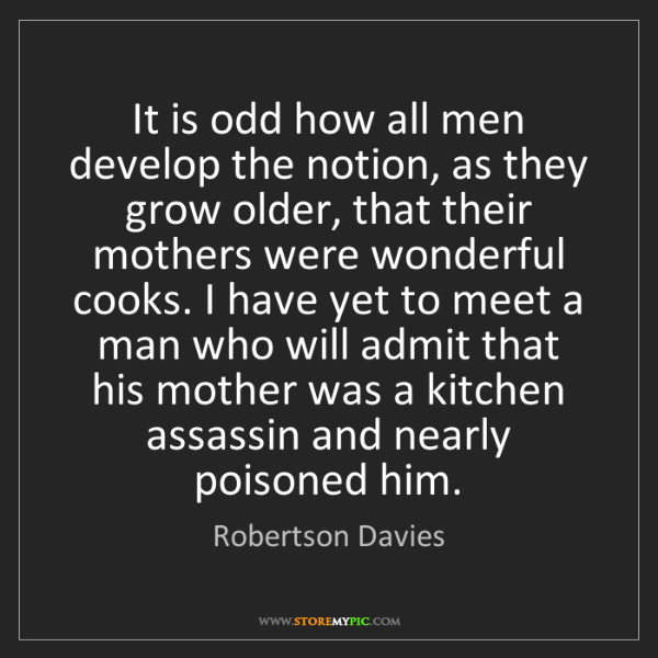 Robertson Davies: It is odd how all men develop the notion, as they grow...