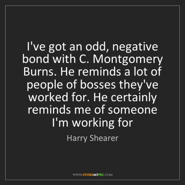 Harry Shearer: I've got an odd, negative bond with C. Montgomery Burns....