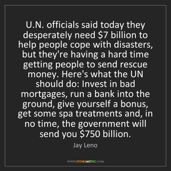 Jay Leno: U.N. officials said today they desperately need $7 billion...