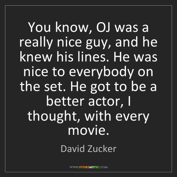 David Zucker: You know, OJ was a really nice guy, and he knew his lines....