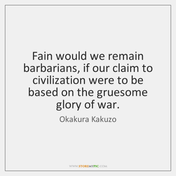 Fain would we remain barbarians, if our claim to civilization were to ...
