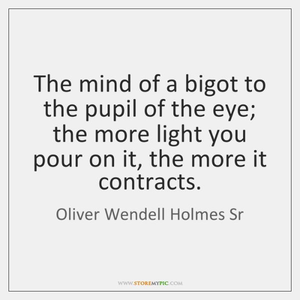 The mind of a bigot to the pupil of the eye; the ...