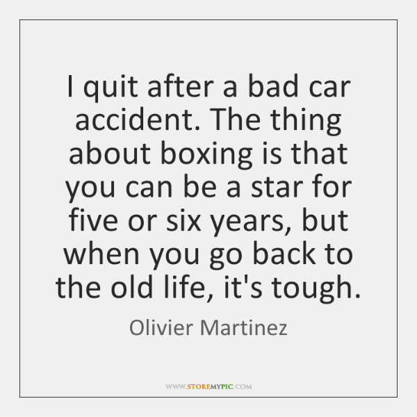 I quit after a bad car accident. The thing about boxing is ...
