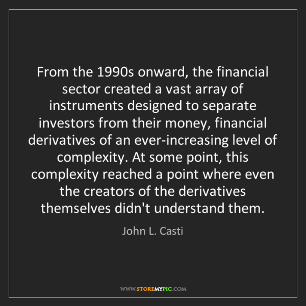 John L. Casti: From the 1990s onward, the financial sector created a...
