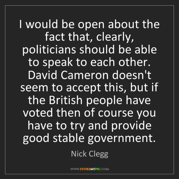 Nick Clegg: I would be open about the fact that, clearly, politicians...