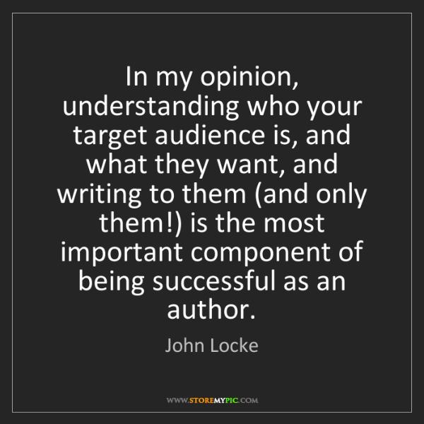 John Locke: In my opinion, understanding who your target audience...