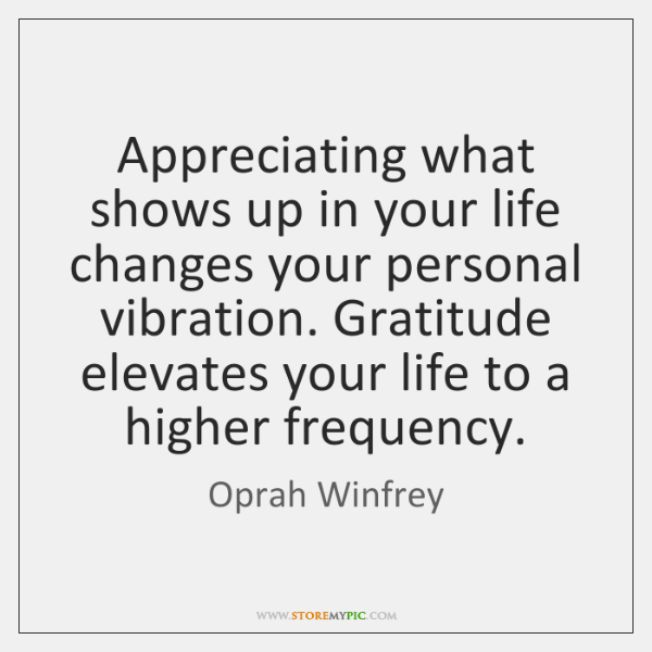 Appreciating what shows up in your life changes your personal vibration. Gratitude ...
