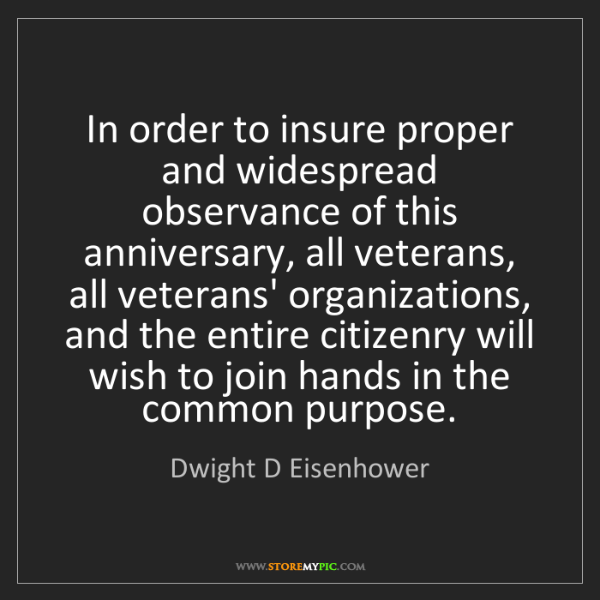 Dwight D Eisenhower: In order to insure proper and widespread observance of...