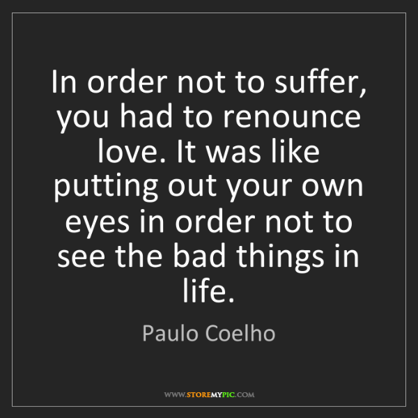 Paulo Coelho: In order not to suffer, you had to renounce love. It...