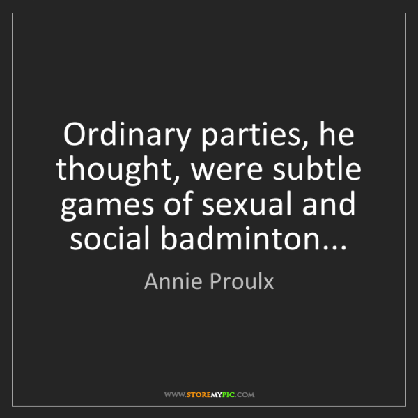 Annie Proulx: Ordinary parties, he thought, were subtle games of sexual...