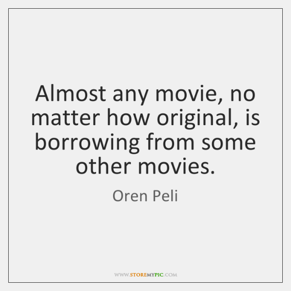 Almost any movie, no matter how original, is borrowing from some other ...