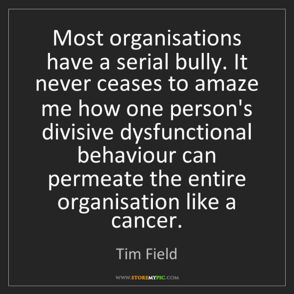 Tim Field: Most organisations have a serial bully. It never ceases...