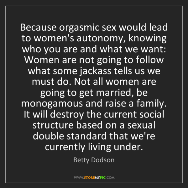 Betty Dodson: Because orgasmic sex would lead to women's autonomy,...
