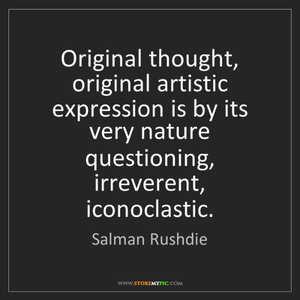 Salman Rushdie: Original thought, original artistic expression is by...