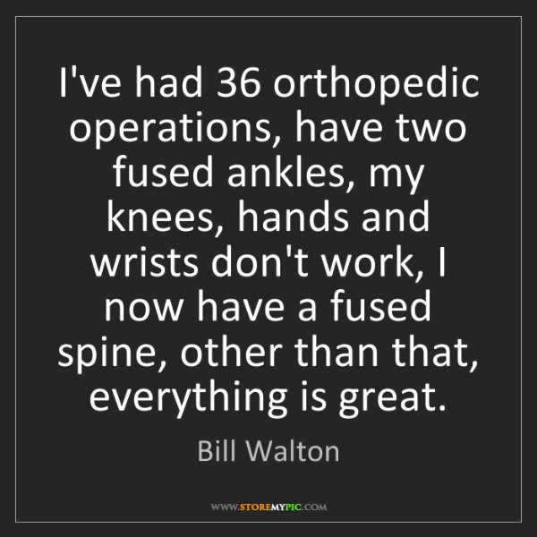 Bill Walton: I've had 36 orthopedic operations, have two fused ankles,...