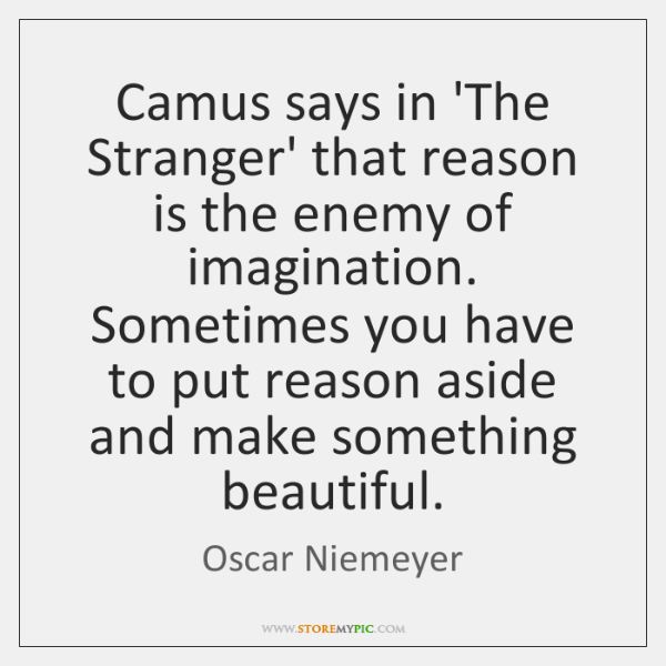 Camus says in 'The Stranger' that reason is the enemy of imagination. ...