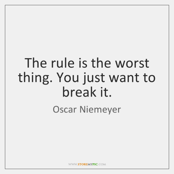 The rule is the worst thing. You just want to break it.