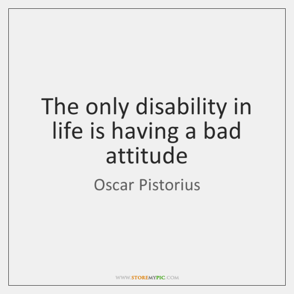 The only disability in life is having a bad attitude