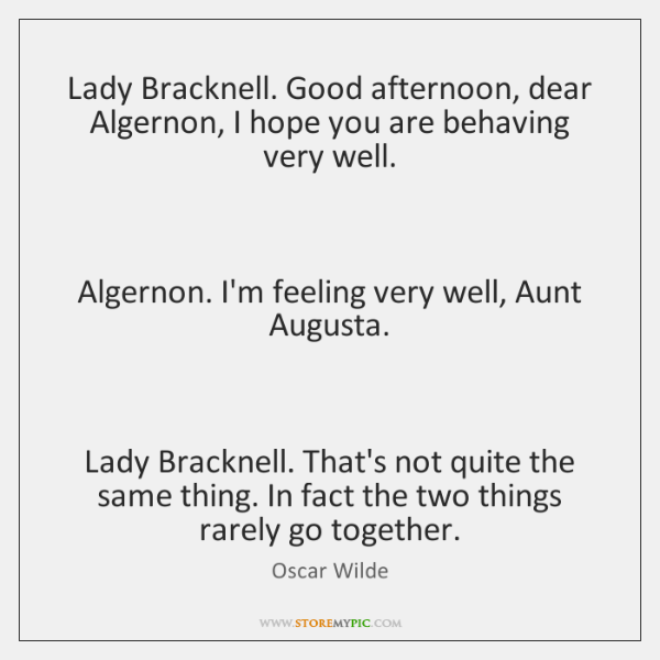 Lady Bracknell. Good afternoon, dear Algernon, I hope you are behaving very ...