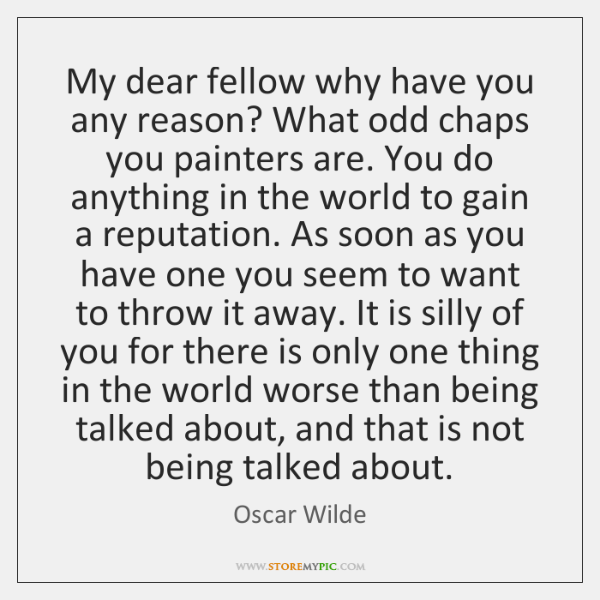 My dear fellow why have you any reason? What odd chaps you ...