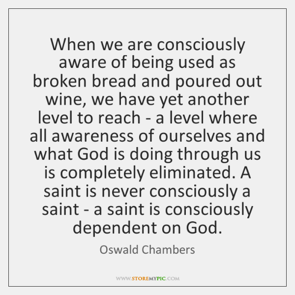 When we are consciously aware of being used as broken bread and ...