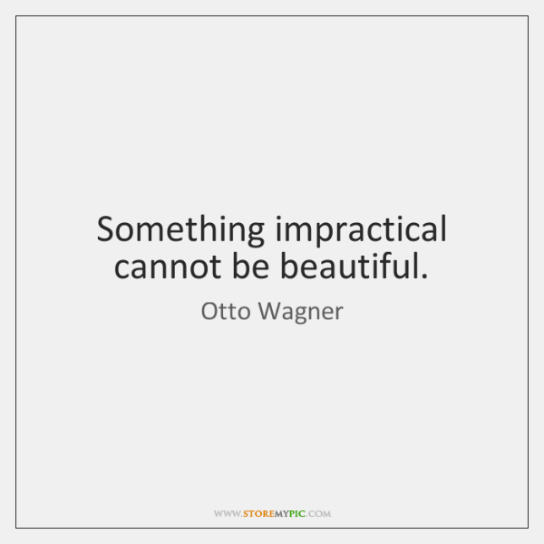 Something impractical cannot be beautiful.