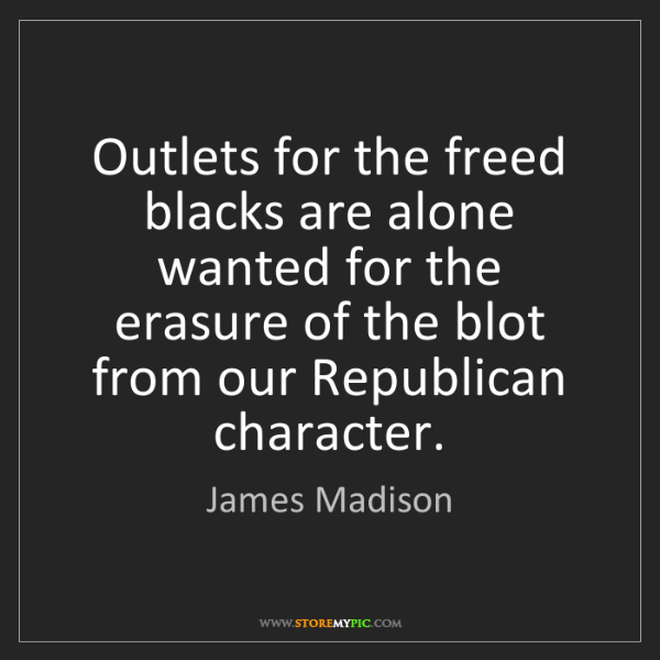 James Madison: Outlets for the freed blacks are alone wanted for the...