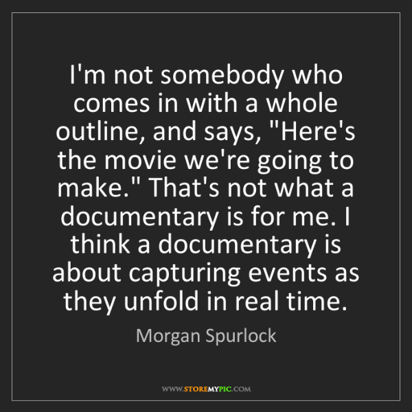 Morgan Spurlock: I'm not somebody who comes in with a whole outline, and...