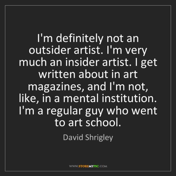 David Shrigley: I'm definitely not an outsider artist. I'm very much...
