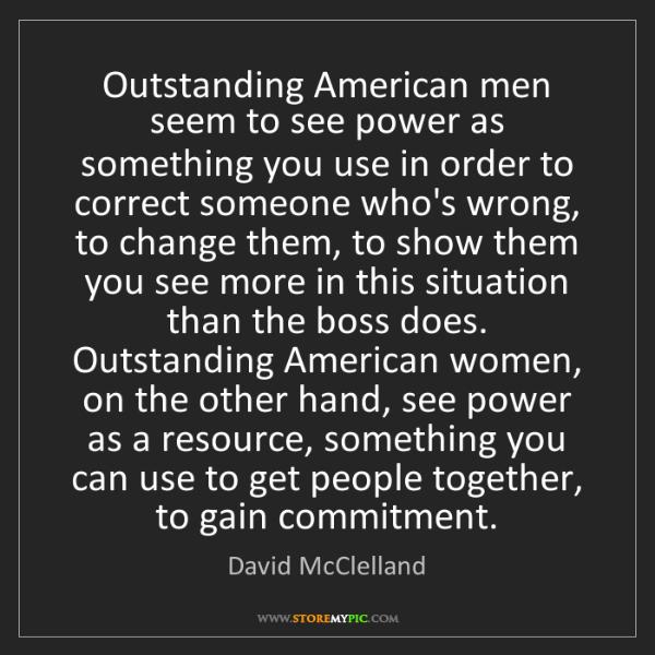David McClelland: Outstanding American men seem to see power as something...