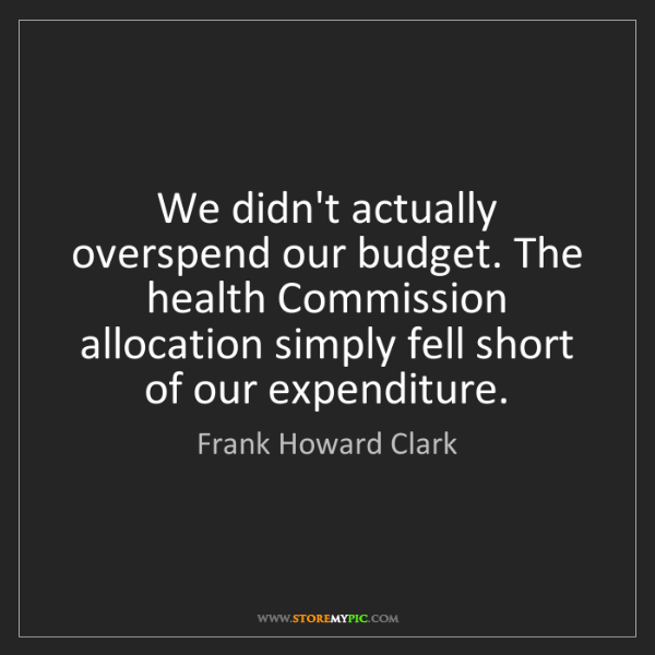 Frank Howard Clark: We didn't actually overspend our budget. The health Commission...