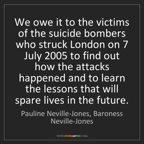 Pauline Neville-Jones, Baroness Neville-Jones: We owe it to the victims of the suicide bombers who s