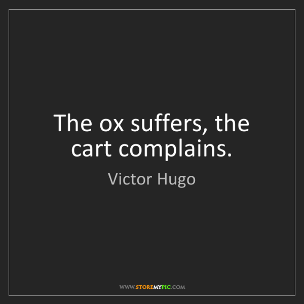 Victor Hugo: The ox suffers, the cart complains.