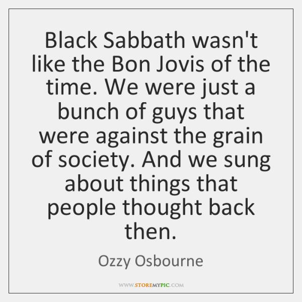 Black Sabbath wasn't like the Bon Jovis of the time. We were ...