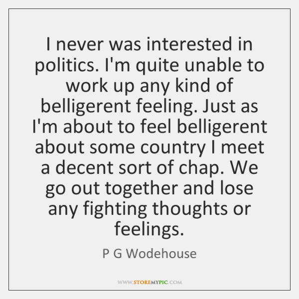 I never was interested in politics. I'm quite unable to work up ...