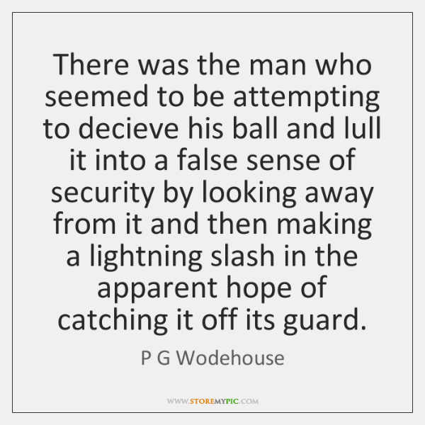 There was the man who seemed to be attempting to decieve his ...