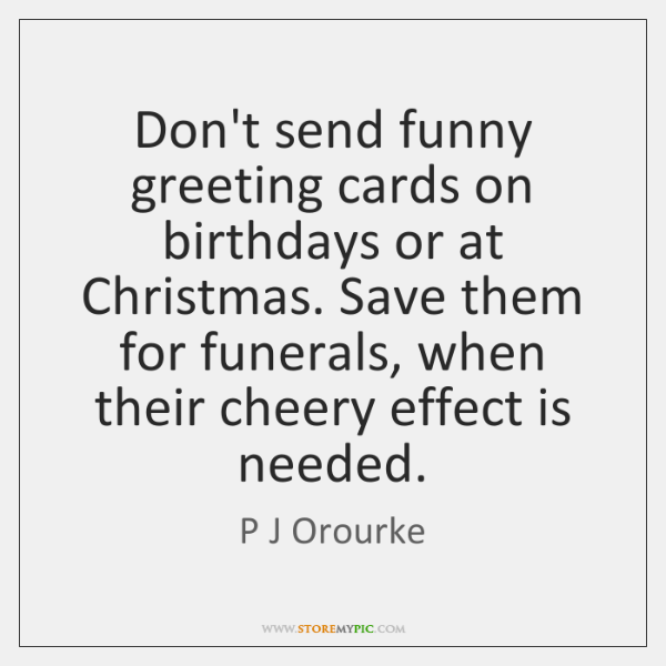 Don't send funny greeting cards on birthdays or at Christmas. Save them ...