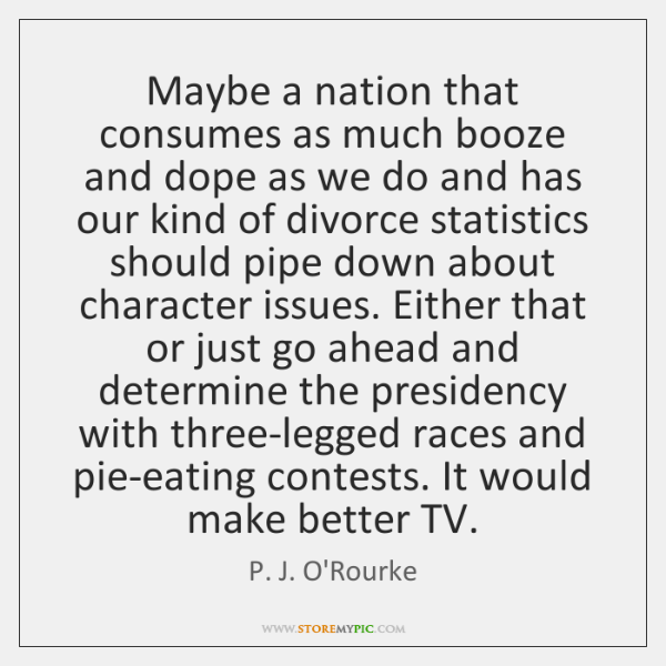 Maybe a nation that consumes as much booze and dope as we ...
