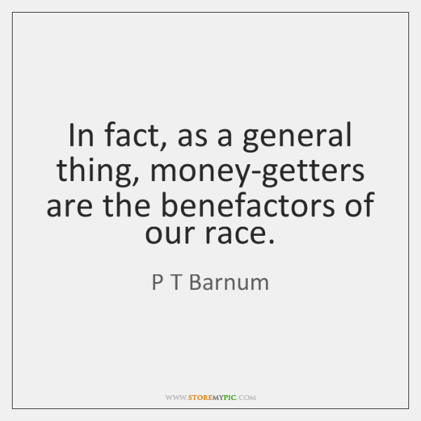 In fact, as a general thing, money-getters are the benefactors of our ...