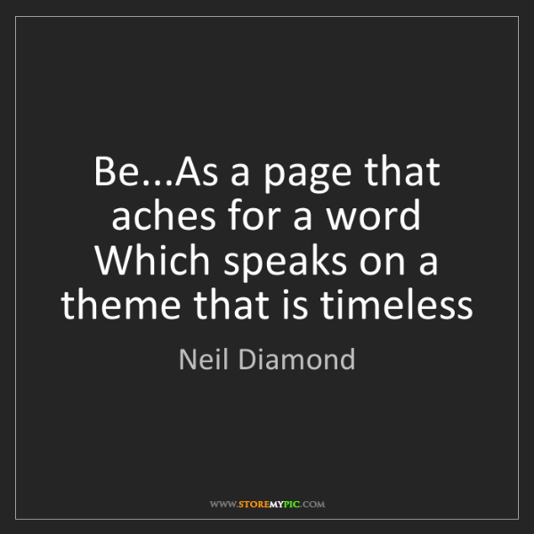 Neil Diamond: Be...As a page that aches for a word   Which speaks on...